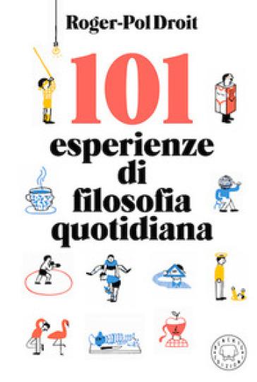 101 esperienze di filosofia quotidiana - Roger-Pol Droit | Thecosgala.com