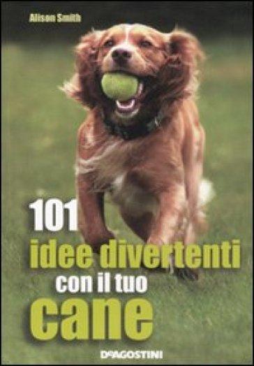101 idee divertenti con il tuo cane - Alison Smith | Rochesterscifianimecon.com