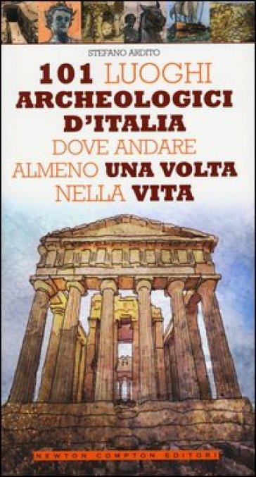 101 luoghi archeologici d'Italia dove andare almeno una volta nella vita - Stefano Ardito | Rochesterscifianimecon.com
