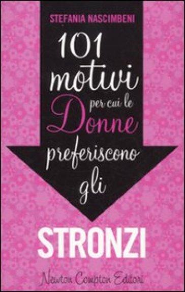 101 motivi per cui le donne preferiscono gli stronzi - Stefania Nascimbeni  