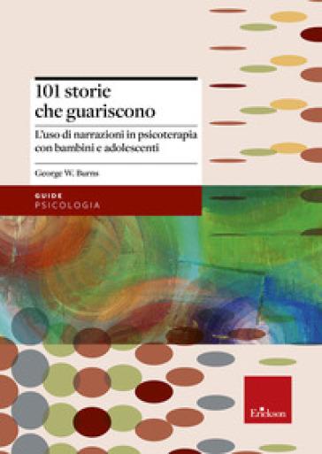 101 storie che guariscono. L'uso di narrazioni in psicoterapia - George W. Burns |