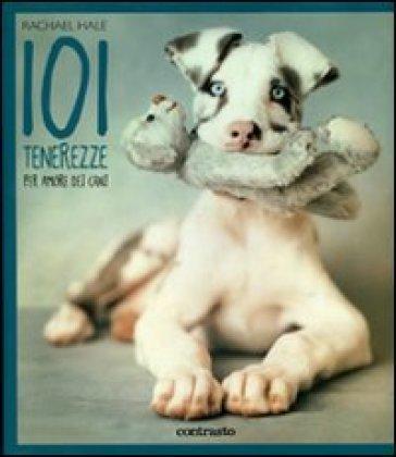 101 tenerezze. Per amore dei cani - Rachael Hale |