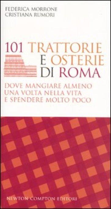 101 trattorie e osterie di Roma dove mangiare almeno una volta nella vita e spendere molto poco - Federica Morrone  
