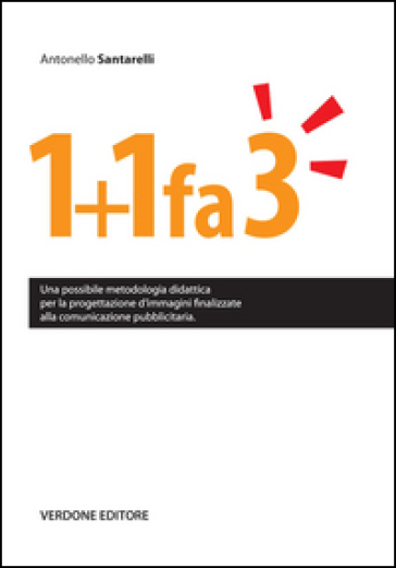 1+1 fa 3. Una possibile metodologia didattica per la progettazione d'immagini finalizzate alla comunicazione pubblicitaria - Antonello Santarelli |