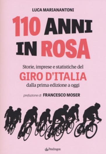 110 anni in rosa. Storie, imprese e statistiche del Giro d'Italia dalla prima edizione a oggi - Luca Marianantoni | Jonathanterrington.com