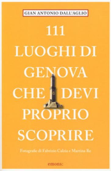 111 luoghi di Genova che devi proprio scoprire - Gianantonio Dellaglio |