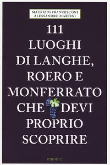 111 luoghi di Langhe, Roero e Monferrato che devi proprio scoprire - Alessandro Martini  