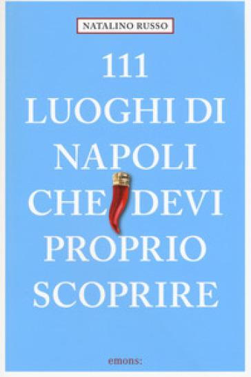 111 luoghi di Napoli che devi proprio scoprire - Natalino Russo |