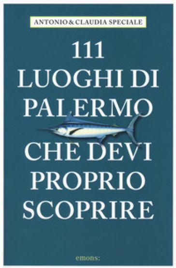 111 luoghi di Palermo che devi proprio scoprire - Antonio Speciale | Jonathanterrington.com