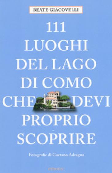 111 luoghi del lago di Como che devi proprio scoprire - Beate Giacovelli |