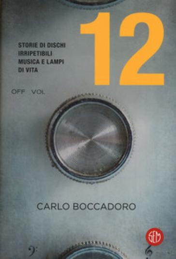 12. Storie di dischi irripetibili, musica e lampi di vita - Carlo Boccadoro pdf epub