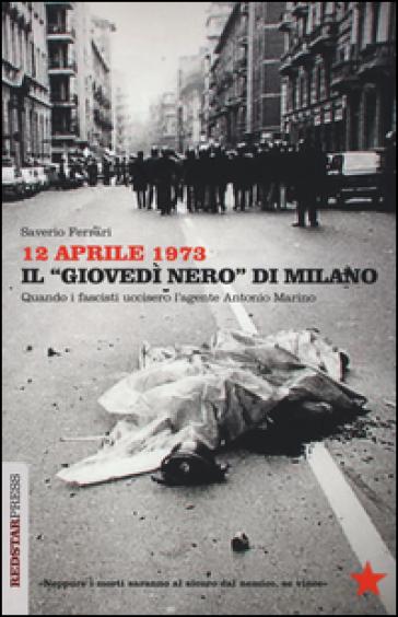 12 aprile 1973. Il «giovedì nero» di Milano. Quando i fascisti uccisero l'agente Antonio Marino - Saverio Ferrari  