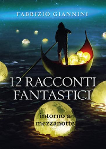 12 racconti fantastici intorno a mezzanotte - Fabrizio Giannini |