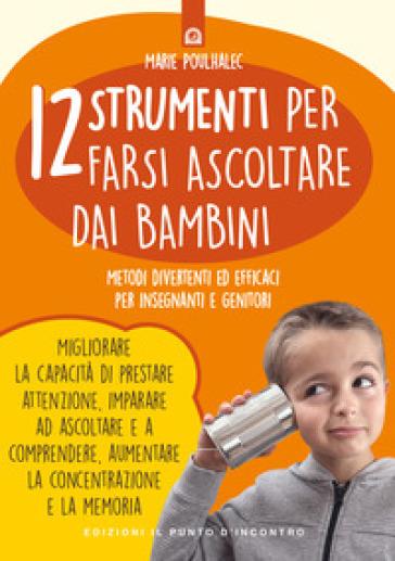12 strumenti per farsi ascoltare dai bambini. Metodi divertenti ed efficaci per insegnanti e genitori - Marie Poulhalec |