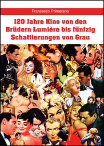 120 Jahre Kino von den Brudern Lumière bis funfzig Schattierungen von Grau - Francesco Primerano   Rochesterscifianimecon.com