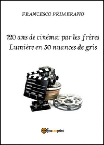 120 ans de cinéma: par les frères Lumière en 50 nuances de gris - Francesco Primerano | Ericsfund.org