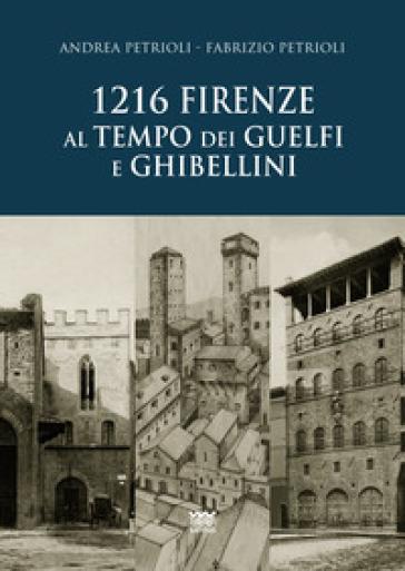 1216. Firenze al tempo dei guelfi e ghibellini - Andrea Petrioli  