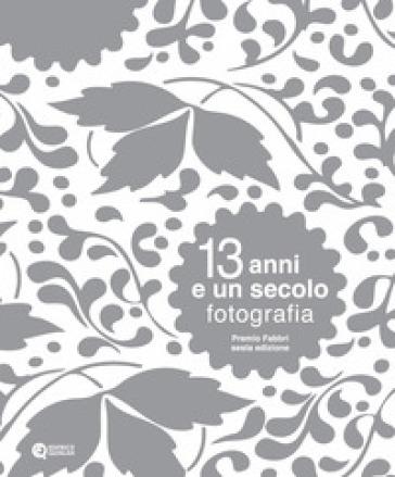 13 anni e un secolo. Fotografia. Premio Fabbri. Ediz. illustrata - N. Migliori | Ericsfund.org
