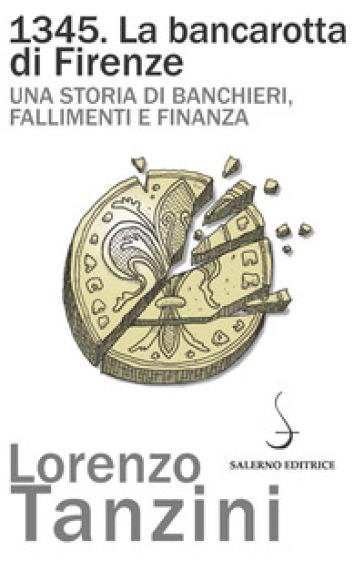 1345. La bancarotta di Firenze. Una storia di banchieri, fallimenti e finanza - Lorenzo Tanzini |