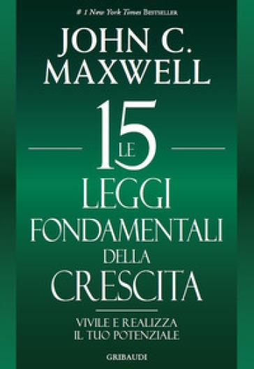 Le 15 leggi fondamentali della crescita. Vivile e realizza il tuo potenziale - John C. Maxwell |