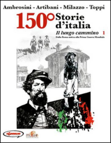 150° Storie d'Italia. 1: Il lungo cammino. Dalla Roma antica alla prima guerra mondiale - Carlo Ambrosini  