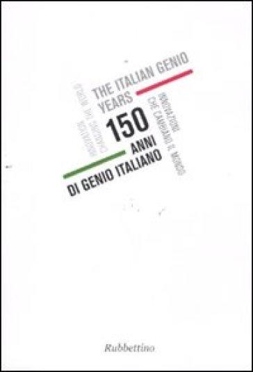 150 anni di genio italiano. Innovazioni che cambiano il mondo. Catalogo della mostra (Genova, 22 ottobre 2011-11 gennaio 2012). Ediz. italiana e inglese