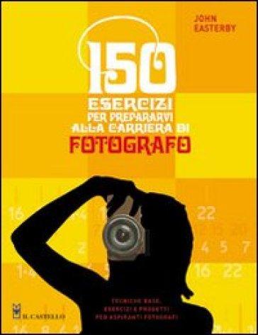 150 esercizi per prepararvi alla carriera di fotografo - John Easterby  