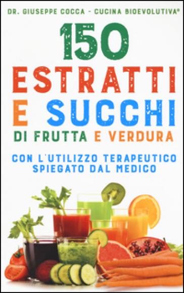 150 estratti e succhi di frutta e verdura - Giuseppe Cocca |