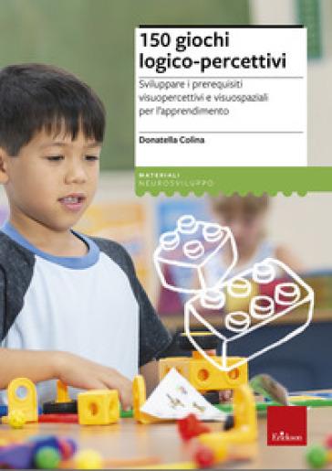 150 giochi logico-percettivi. Sviluppare i prerequisiti visuopercettivi e visuospaziali per l'apprendimento - Donatella Colina |