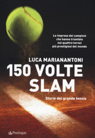 150 volte Slam. Storie del grande tennis. Le imprese dei campioni che hanno trionfato nei quattro tornei più prestigiosi del mondo - Luca Marianantoni | Thecosgala.com