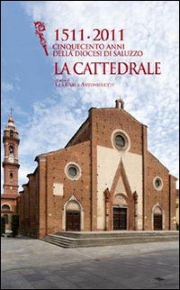 1511-2011 cinquecento anni della diocesi di Saluzzo. La cattedrale. Ediz. illustrata - Lea C. Antonioletti  