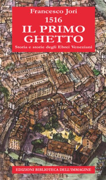 1516. Il primo ghetto. Storia e storie degli ebrei veneziani - Francesco Jori | Thecosgala.com