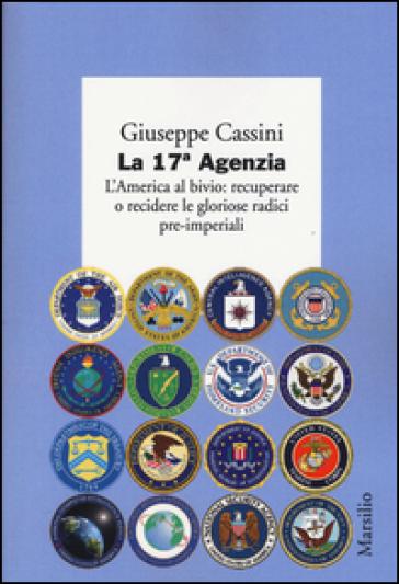 La 17ª Agenzia. L'America al bivio: recuperare o recidere le gloriose radici pre-imperiali - Giuseppe Cassini  