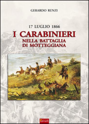 17 Luglio 1866. I Carabinieri nella Battaglia di Motteggiana - Gerardo Renzi |