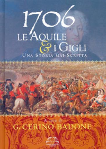 1706. Le aquile & i gigli. Una storia mai scritta - G. Cerino Badone  