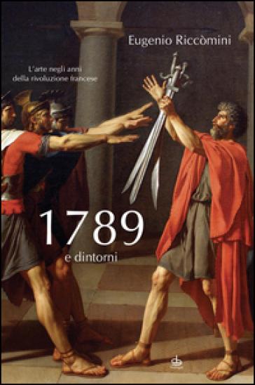 1789 e dintorni. L'arte negli anni della Rivoluzione francese - Eugenio Riccòmini |