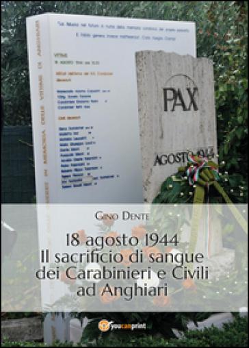 18 agosto 1944. Il sacrificio di sangue dei carabinieri e civili ad Anghiari - Gino Dente |