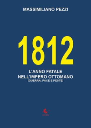 1812. L'anno fatale nell'Impero Ottomano (guerra, pace e peste) - Massimiliano Pezzi |