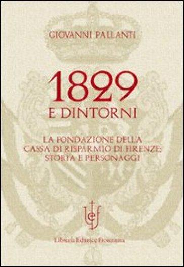 1829 e dintorni. La fondazione della cassa di risparmio di Firenze storia e personaggi - Giovanni Pallanti  