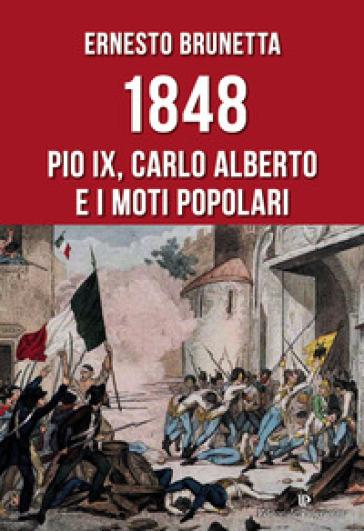 1848. Pio IX, Carlo Alberto e i moti popolari - Ernesto Brunetta  