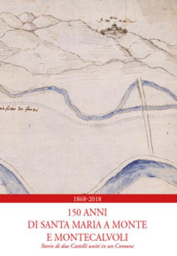 1868-2018. 150 anni di Santa Maria a Monte e Montecalvoli. Storie di due castelli uniti in un Comune - Patrizia Marchetti |