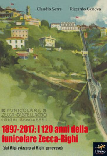 1897-2017: i 120 anni della funicolare Zecca-Righi. Dal Righi svizzero al Righi genovese - Claudio Serra  