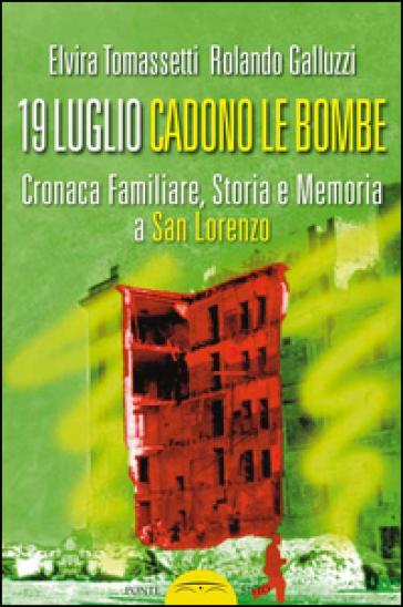 19 luglio. Cadono le bombe. Cronaca familiare, storia e memoria a san Lorenzo - Elvira Tomassetti |