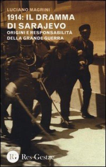 1914: il dramma di Sarajevo. Origini e responsabilità della Grande Guerra - Luciano Magrini |