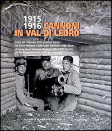 1915-1916 cannoni in Val di Ledro. Diario per immagini della presenza italiana sul fronte ledrense e delle basse giudicarie dagli album di fotografie... - Francesco Ricciardi  