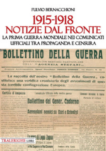 1915-1918 Notizie dal fronte. La prima guerra mondiale nei comunicati ufficiali tra propaganda e censura - Fulvio Bernacchioni  