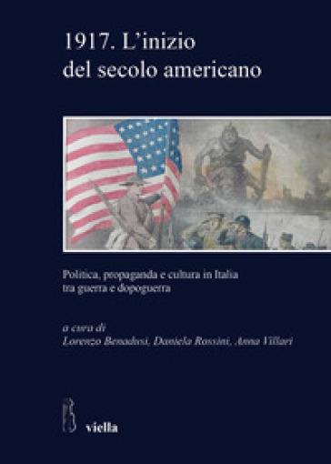 1917. L'inizio del secolo americano. Politica, propaganda e cultura in Italia tra guerra e dopoguerra - L. Benadusi | Kritjur.org