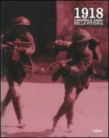 1918. L'orribile anno della vittoria. Immagini e parole della guerra, della profuganza e dell'occupazione delle province friulane invase - E. Folisi |