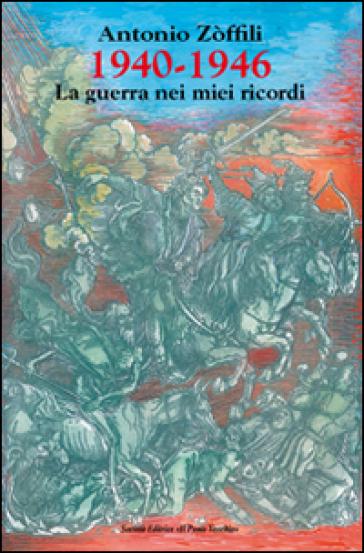1940-1946. La guerra nei miei ricordi - Antonio Zoffili |