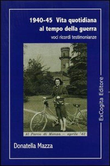 1940-45. Vita quotidiana al tempo della guerra - Donatella Mazza |